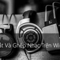 huong-dan-chi-tiet-cach-cat-va-ghep-nhac-tren-windows-10-1